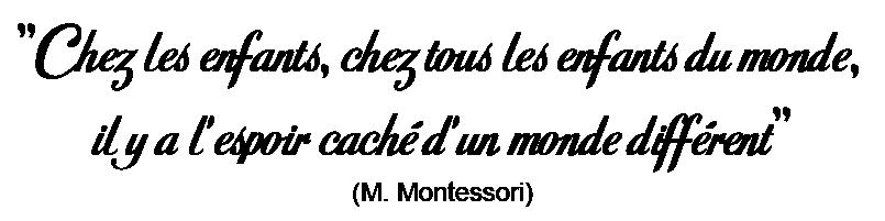 """""""Chez les enfants, chez tous les enfants du monde, il y a l'espoir caché d'un monde différent"""" - Maria Montessori"""