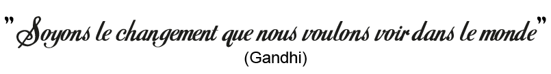 """""""Soyons le changement que nous voulons voir dans le monde."""" - Gandhi"""